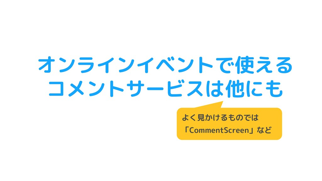 オンラインイベントで使える コメントサービスは他にも よく見かけるものでは 「CommentS...