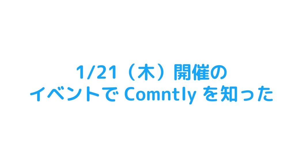 1/21(木)開催の イベントで Comntly を知った