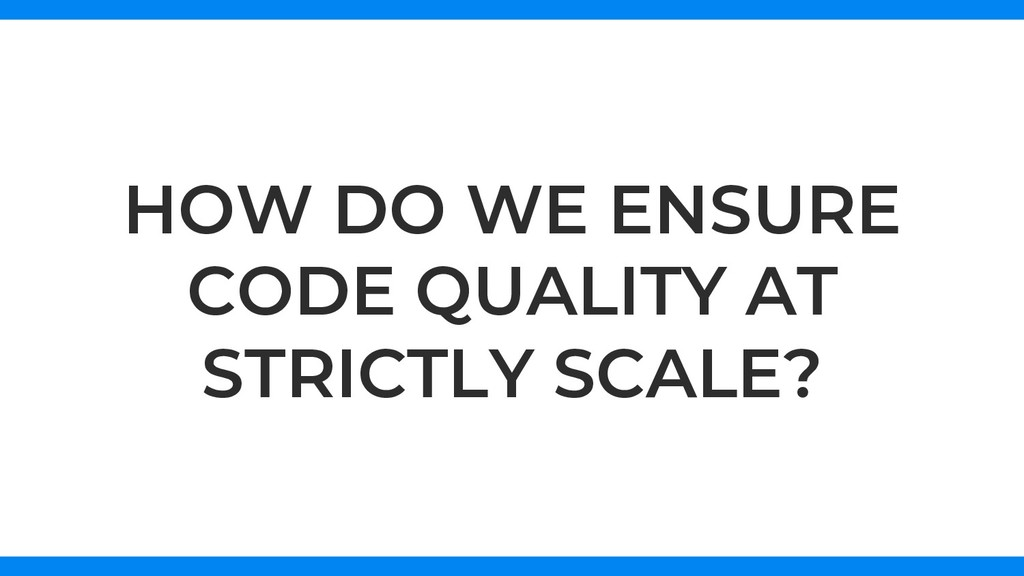 HOW DO WE ENSURE CODE QUALITY AT STRICTLY SCALE?