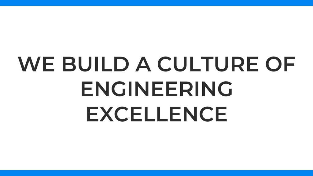WE BUILD A CULTURE OF ENGINEERING EXCELLENCE