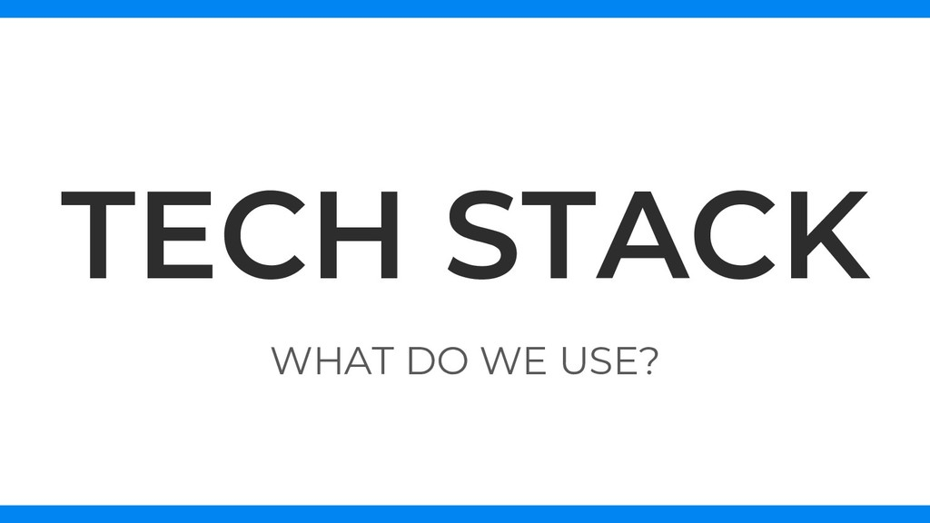 WHAT DO WE USE? TECH STACK