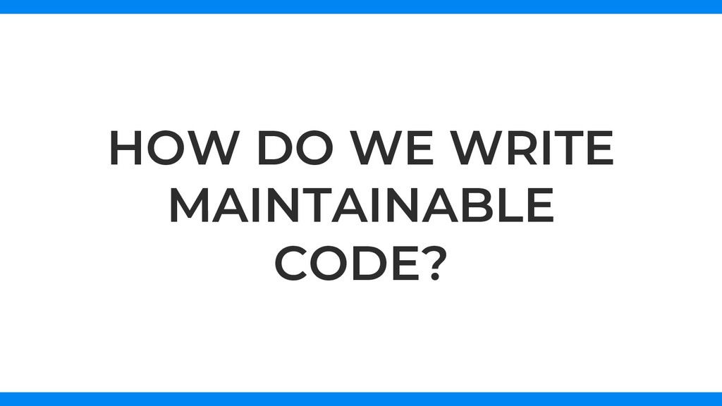 HOW DO WE WRITE MAINTAINABLE CODE?