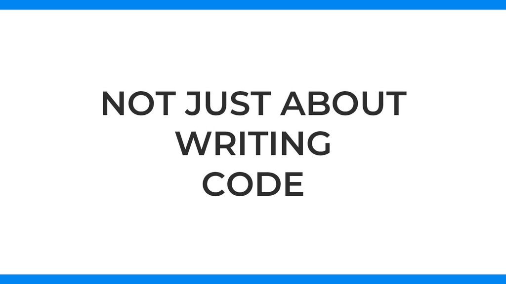 NOT JUST ABOUT WRITING CODE