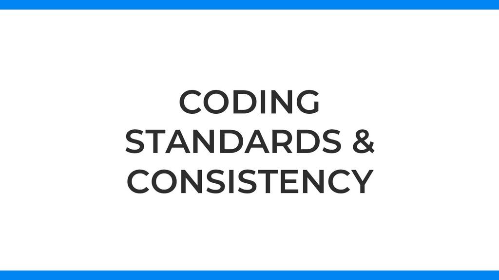 CODING STANDARDS & CONSISTENCY
