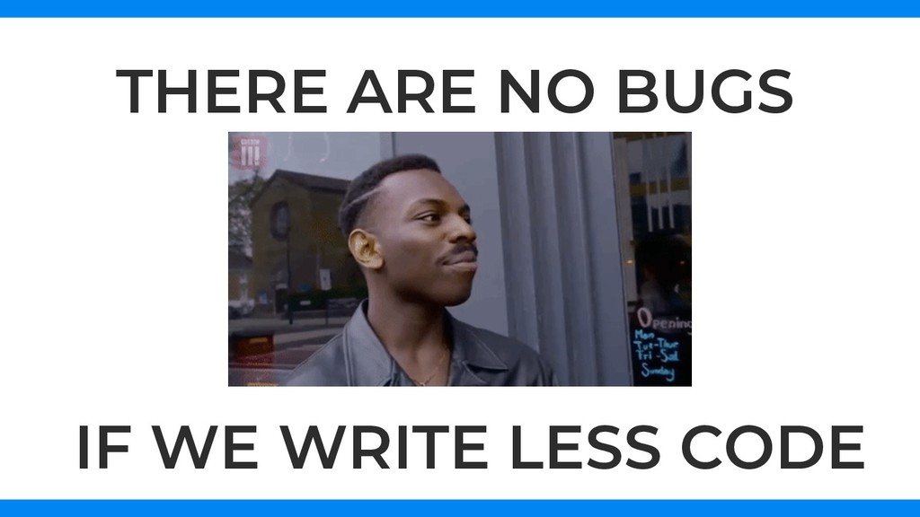 THERE ARE NO BUGS IF WE WRITE LESS CODE
