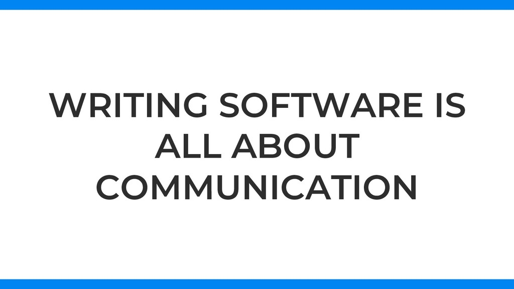WRITING SOFTWARE IS ALL ABOUT COMMUNICATION