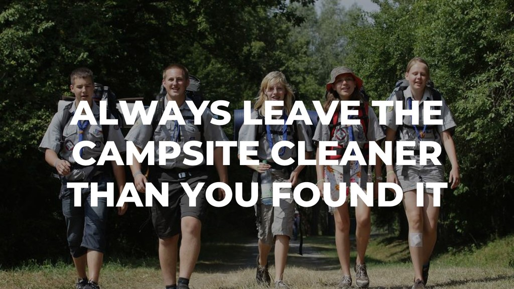 ALWAYS LEAVE THE CAMPSITE CLEANER THAN YOU FOUN...