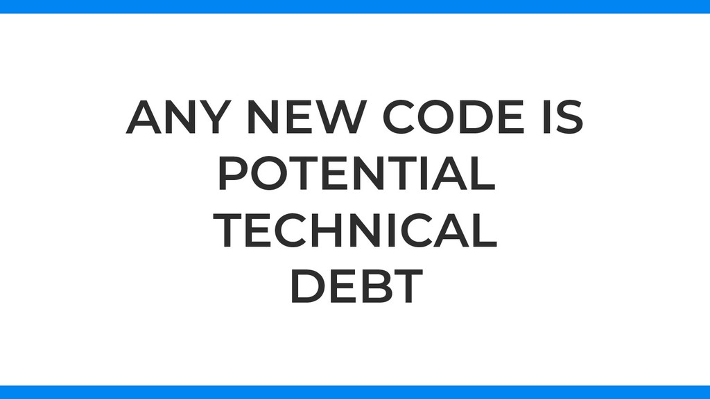 ANY NEW CODE IS POTENTIAL TECHNICAL DEBT
