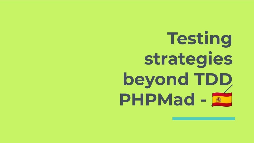 Testing strategies beyond TDD PHPMad -