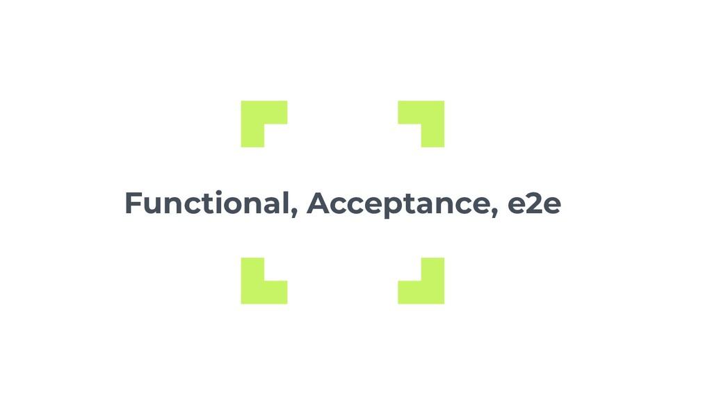 Functional, Acceptance, e2e
