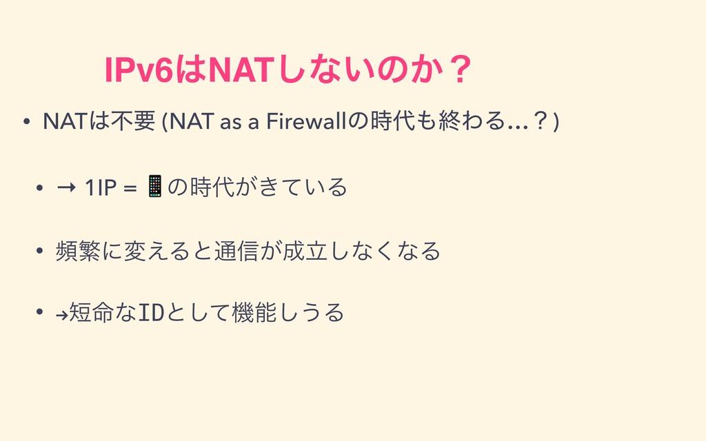 IPv6NAT͠ͳ͍ͷ͔ʁ • NATෆཁ (NAT as a Firewallͷऴ...