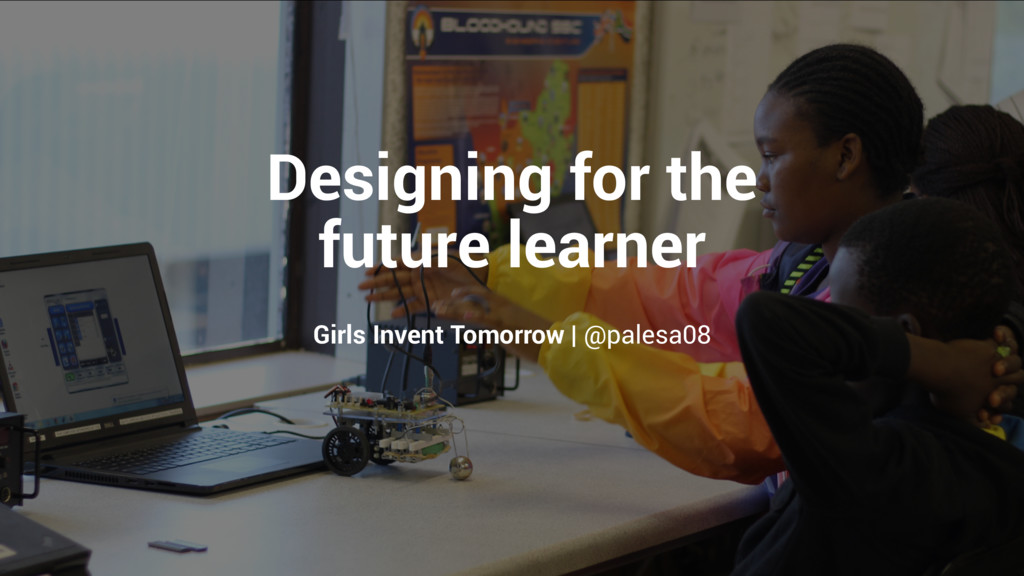 Designing for the future learner Girls Invent T...