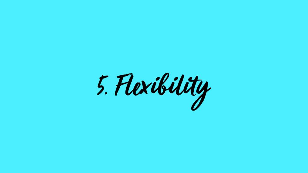 5. Flexibility