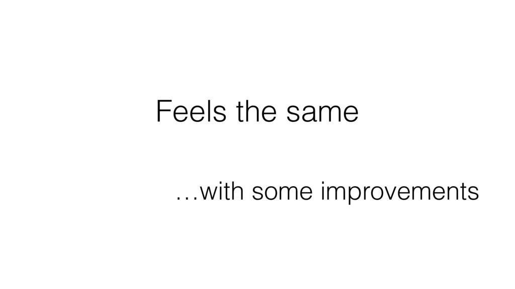 Feels the same …with some improvements