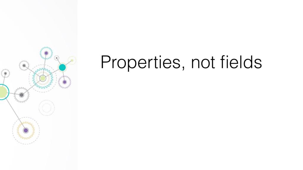 Properties, not fields