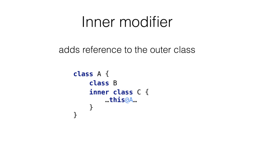 Inner modifier adds reference to the outer class...