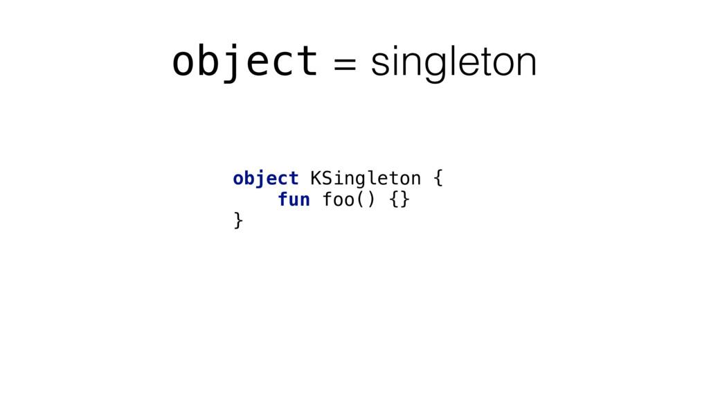 object = singleton object KSingleton { fun foo(...