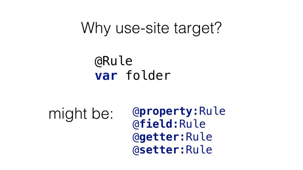 Why use-site target? @Rule var folder @property...