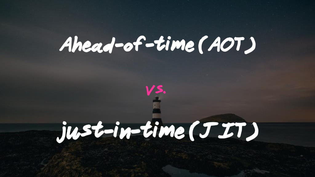 Ahead-of-time (AOT) vs. just-in-time (JIT)