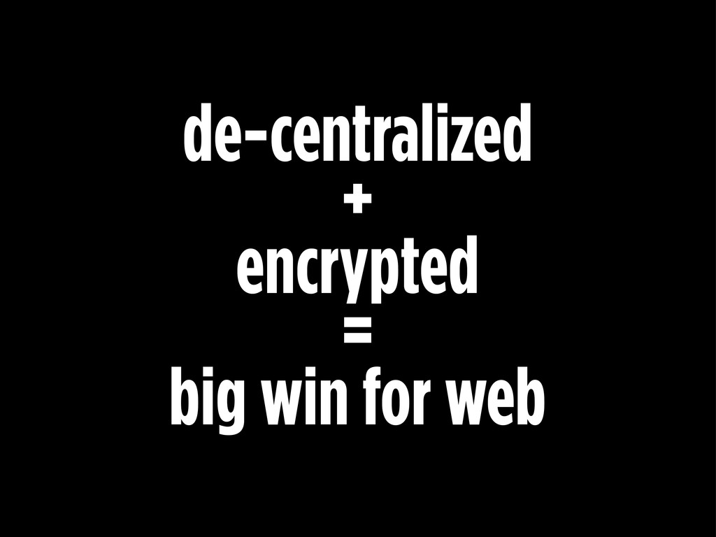 de-centralized + encrypted = big win for web