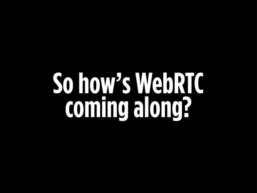 So how's WebRTC coming along?