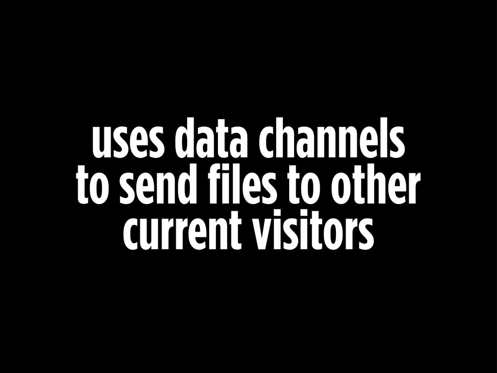 uses data channels to send files to other curre...