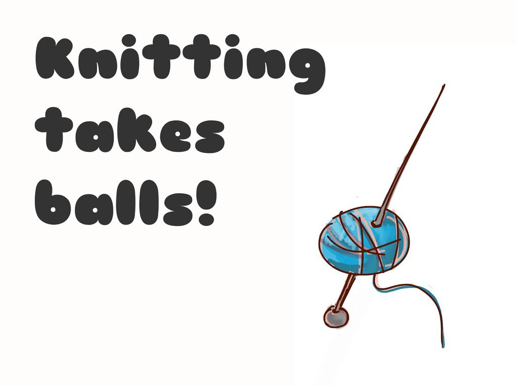 Knitting takes balls!