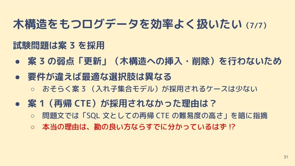 木構造をもつログデータを効率よく扱いたい(7/7) 試験問題は案 3 を採用 ● 案 3 の弱...