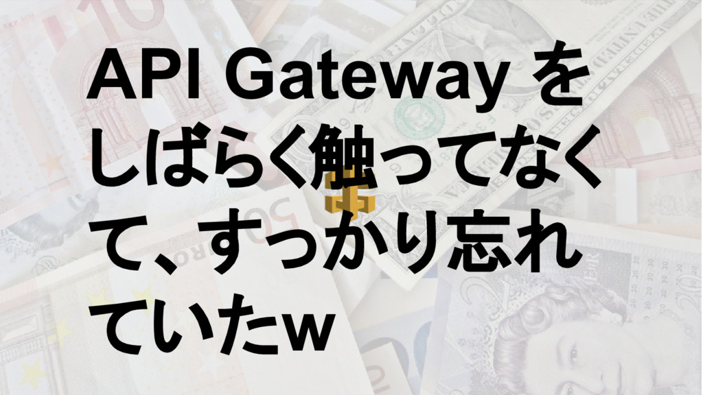 API Gateway を しばらく触ってなく て、すっかり忘れ ていたw