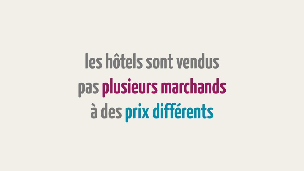 les hôtels sont vendus pas plusieurs marchands ...
