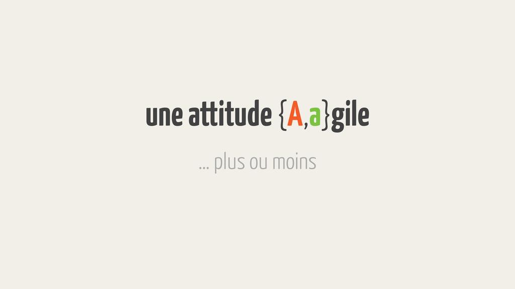 une attitude {A,a}gile … plus ou moins