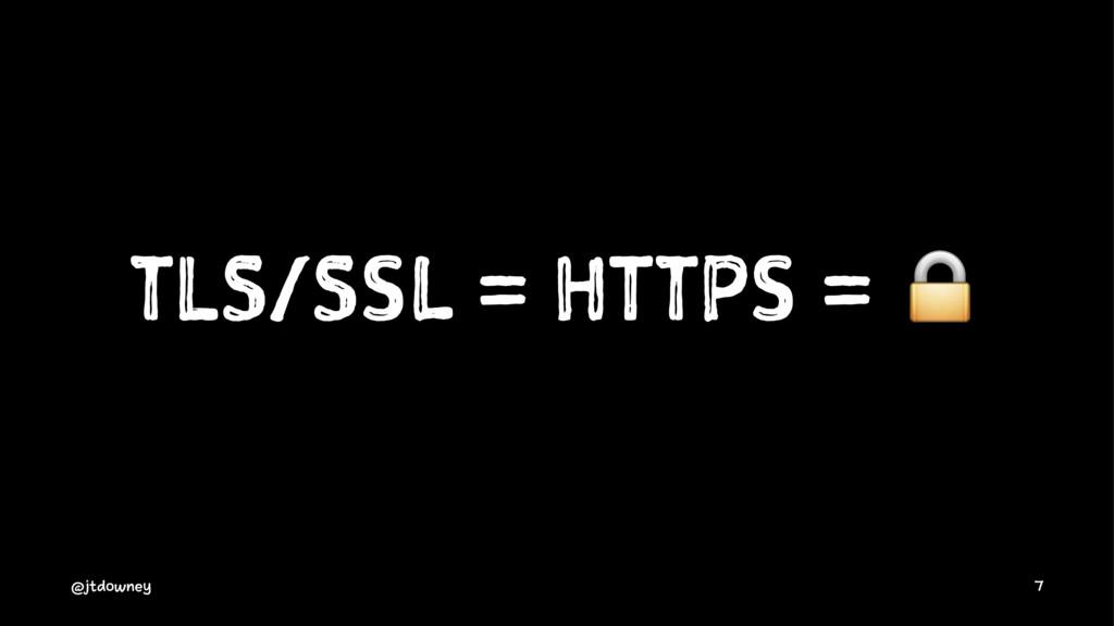 TLS/SSL = HTTPS = ! @jtdowney 7