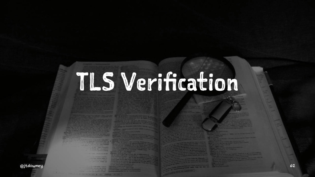 TLS Verification @jtdowney 62