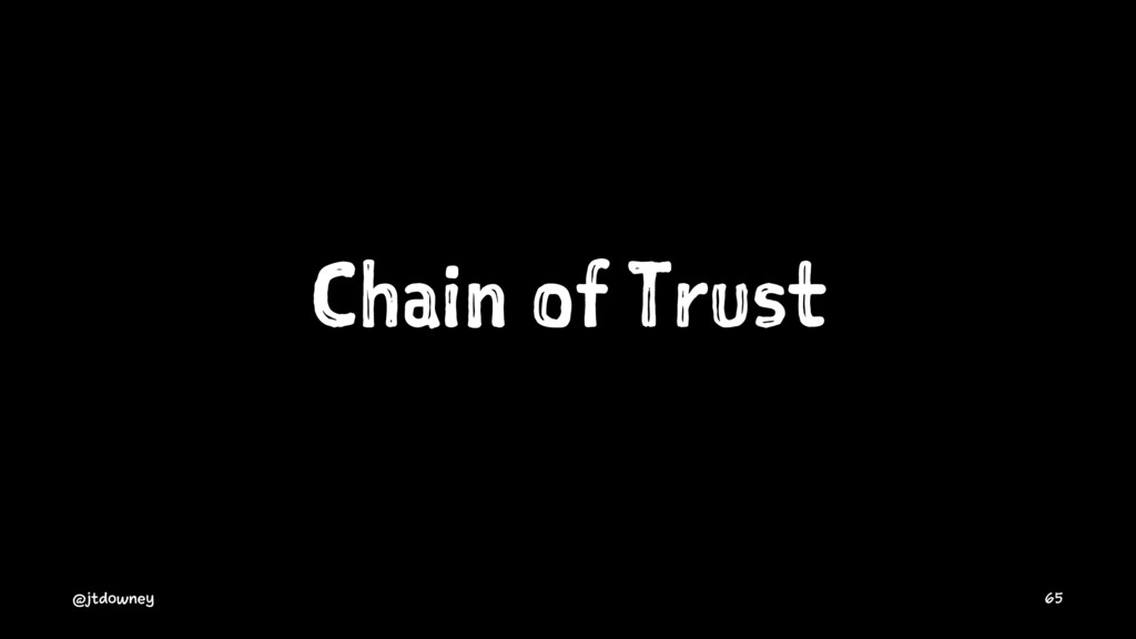 Chain of Trust @jtdowney 65