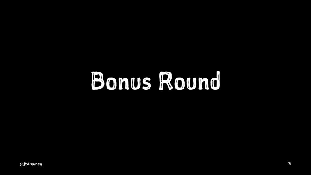 Bonus Round @jtdowney 71