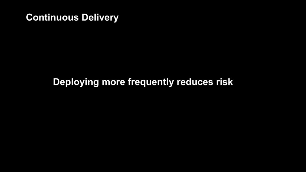 Deploying more frequently reduces risk Continuo...