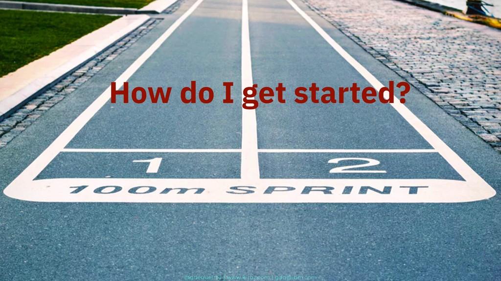 How do I get started? @gdequeiroz | www.k-roz.c...