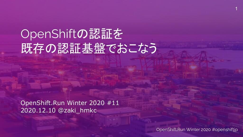 OpenShiftの認証を 既存の認証基盤でおこなう OpenShift.Run Winter...