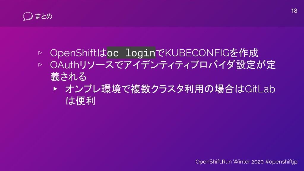 まとめ ▹ OpenShiftはoc loginでKUBECONFIGを作成 ▹ OAuthリ...