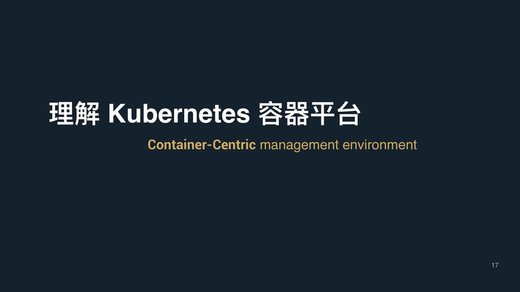 17 理理解 Kubernetes 容器平台 Container-Centric manage...