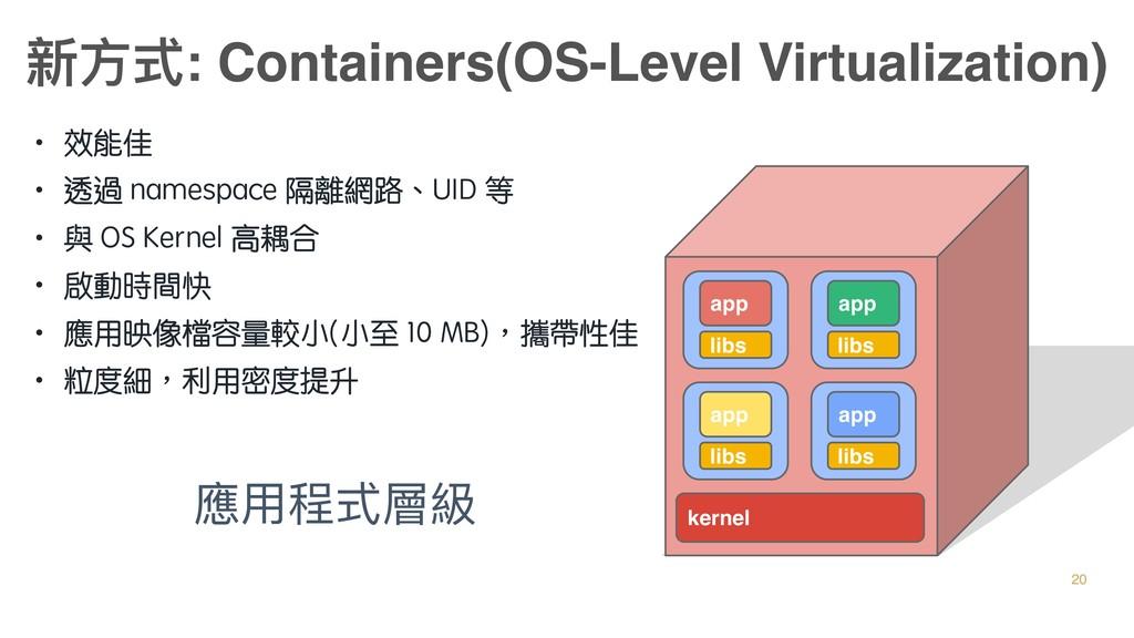 • 效能佳 • 透過 namespace 隔離網路、UID 等 • 與 OS Kernel 高...