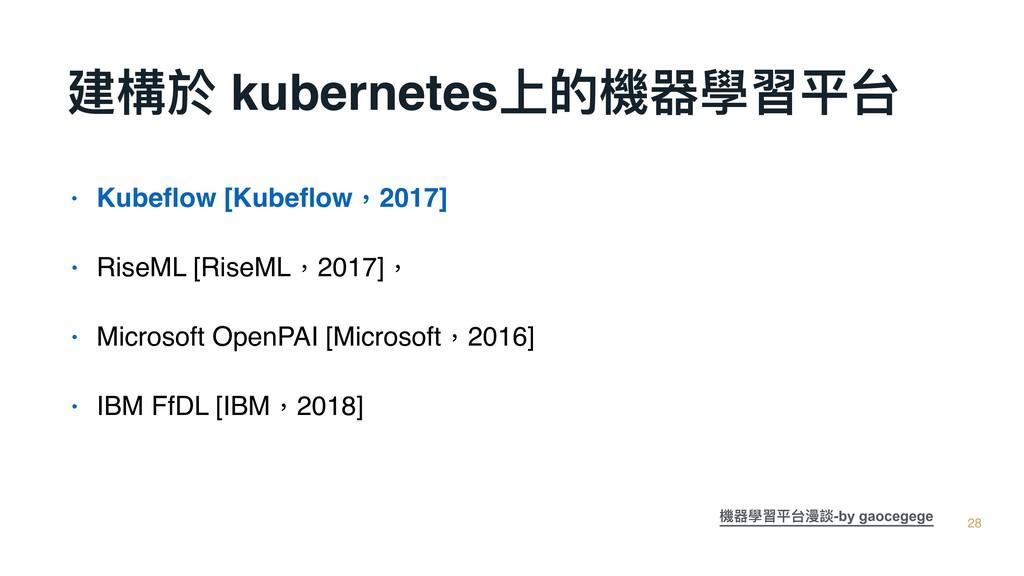 建構於 kubernetes上的機器學習平台 28 • Kubeflow [Kubeflow,20...
