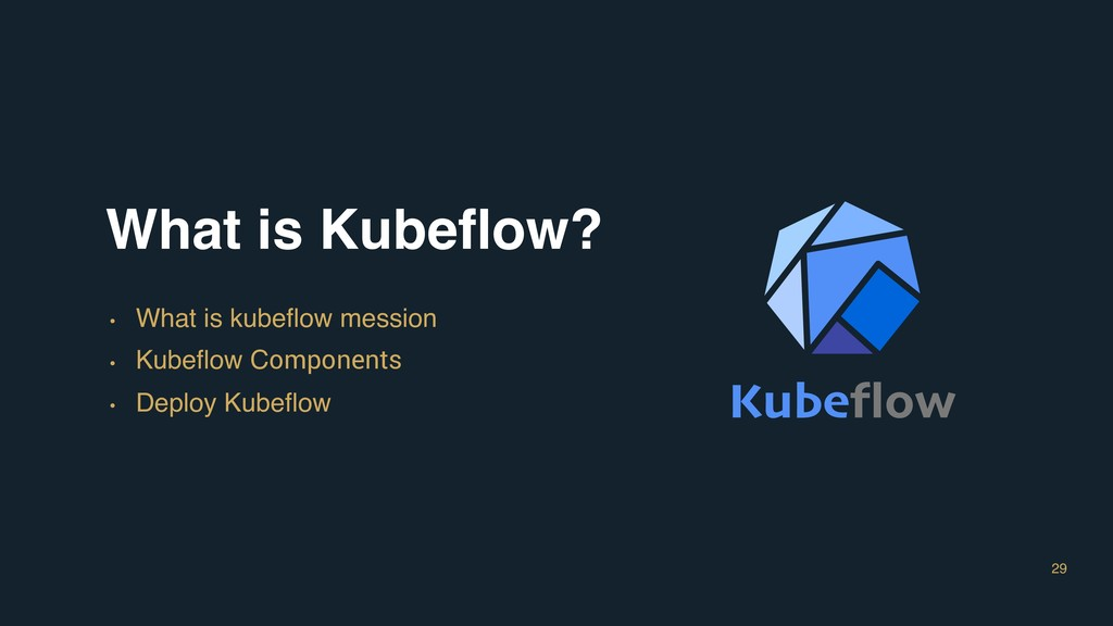 29 What is Kubeflow? • What is kubeflow mession •...