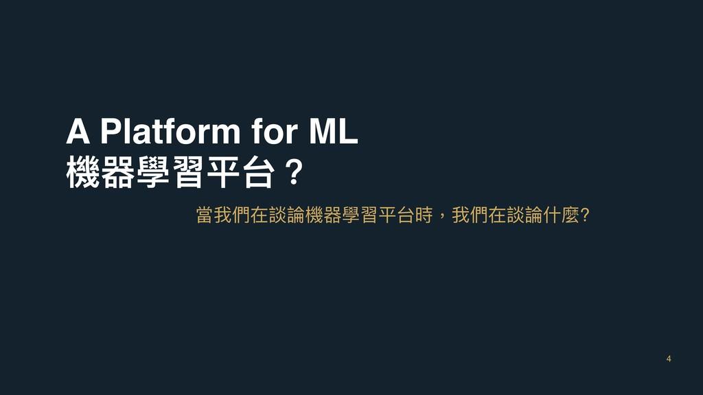 4 A Platform for ML 機器學習平台? 當我們在談論機器學習平台時,我們在談論...