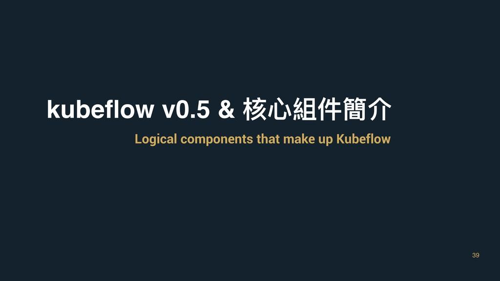 39 kubeflow v0.5 & 核⼼心組件簡介 Logical components th...