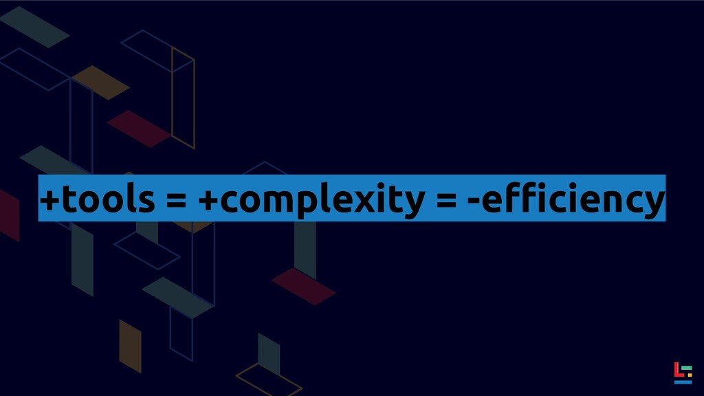 +tools = +complexity = -efficiency