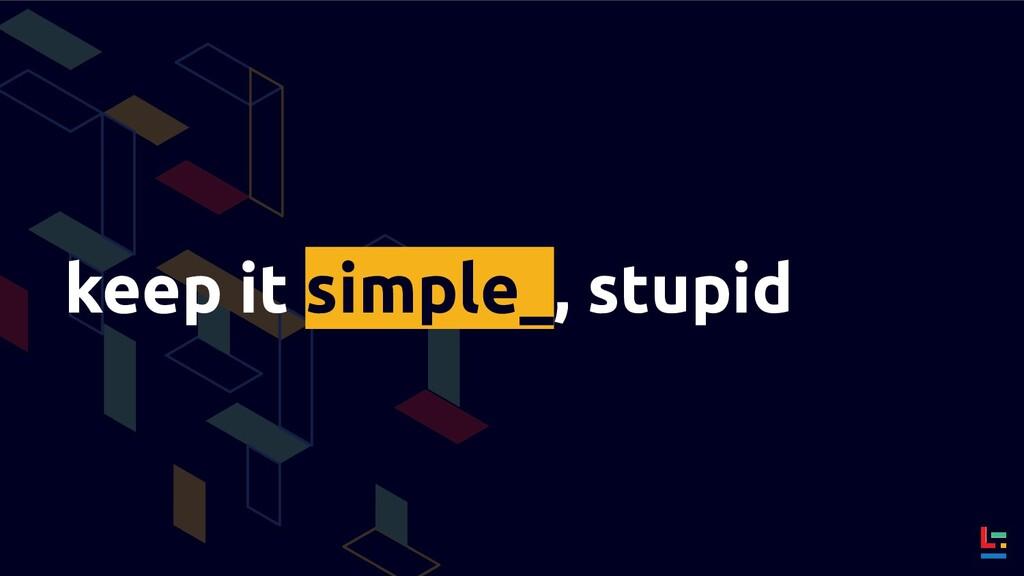 keep it simple_, stupid