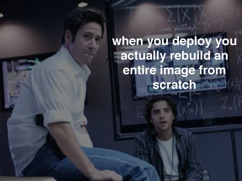 when you deploy you actually rebuild an entire ...