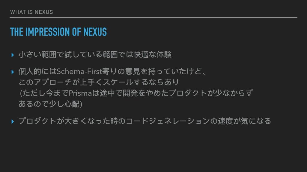 WHAT IS NEXUS THE IMPRESSION OF NEXUS ▸ ⼩さい範囲で試...