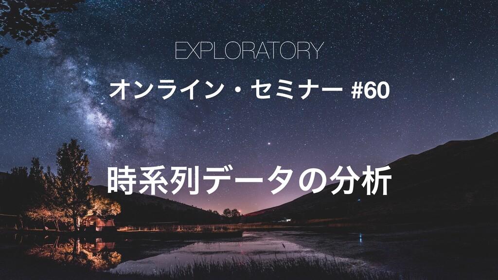 EXPLORATORY ΦϯϥΠϯɾηϛφʔ #60 ܥྻσʔλͷੳ